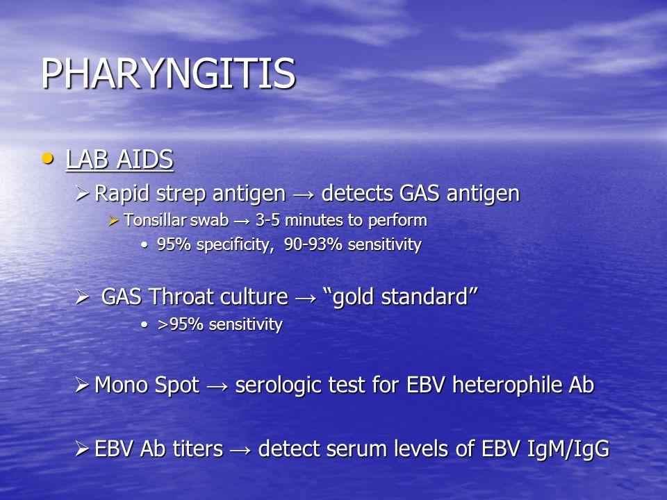 PHARYNGITIS LAB AIDS LAB AIDS  Rapid strep antigen → detects GAS antigen  Tonsillar swab → 3-5 minutes to perform 95% specificity, 90-93% sensitivity95% specificity, 90-93% sensitivity  GAS Throat culture → gold standard >95% sensitivity>95% sensitivity  Mono Spot → serologic test for EBV heterophile Ab  EBV Ab titers → detect serum levels of EBV IgM/IgG