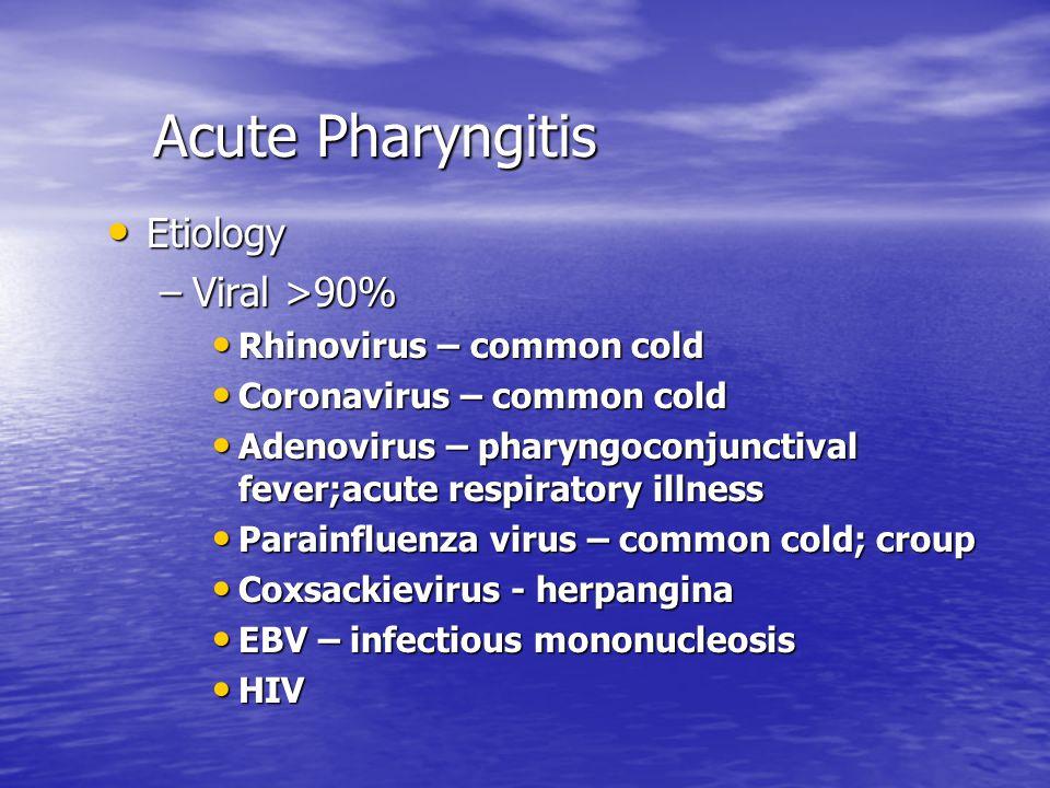 Acute Pharyngitis Acute Pharyngitis Etiology Etiology –Viral >90% Rhinovirus – common cold Rhinovirus – common cold Coronavirus – common cold Coronavirus – common cold Adenovirus – pharyngoconjunctival fever;acute respiratory illness Adenovirus – pharyngoconjunctival fever;acute respiratory illness Parainfluenza virus – common cold; croup Parainfluenza virus – common cold; croup Coxsackievirus - herpangina Coxsackievirus - herpangina EBV – infectious mononucleosis EBV – infectious mononucleosis HIV HIV