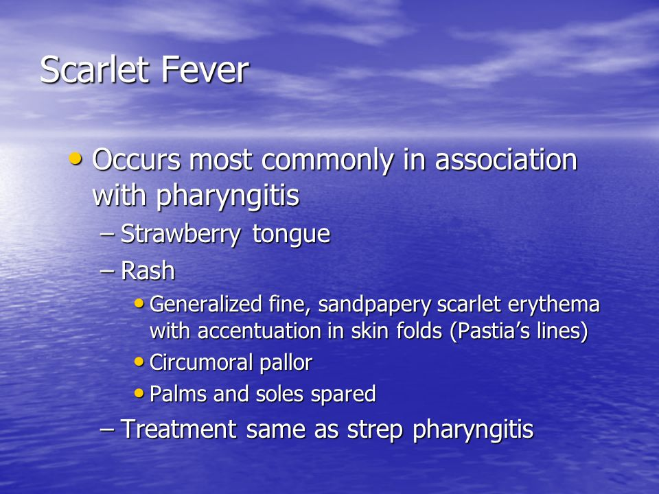 Scarlet Fever Occurs most commonly in association with pharyngitis Occurs most commonly in association with pharyngitis –Strawberry tongue –Rash Generalized fine, sandpapery scarlet erythema with accentuation in skin folds (Pastia's lines) Generalized fine, sandpapery scarlet erythema with accentuation in skin folds (Pastia's lines) Circumoral pallor Circumoral pallor Palms and soles spared Palms and soles spared –Treatment same as strep pharyngitis