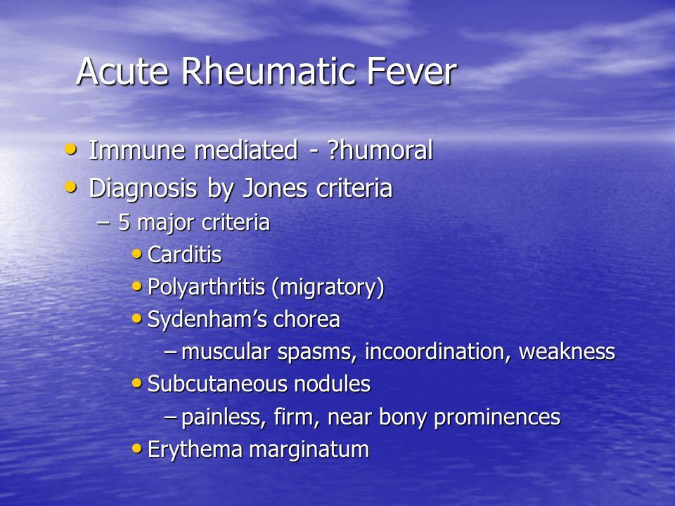 Acute Rheumatic Fever Acute Rheumatic Fever Immune mediated - ?humoral Immune mediated - ?humoral Diagnosis by Jones criteria Diagnosis by Jones criteria –5 major criteria Carditis Carditis Polyarthritis (migratory) Polyarthritis (migratory) Sydenham's chorea Sydenham's chorea –muscular spasms, incoordination, weakness Subcutaneous nodules Subcutaneous nodules –painless, firm, near bony prominences Erythema marginatum Erythema marginatum