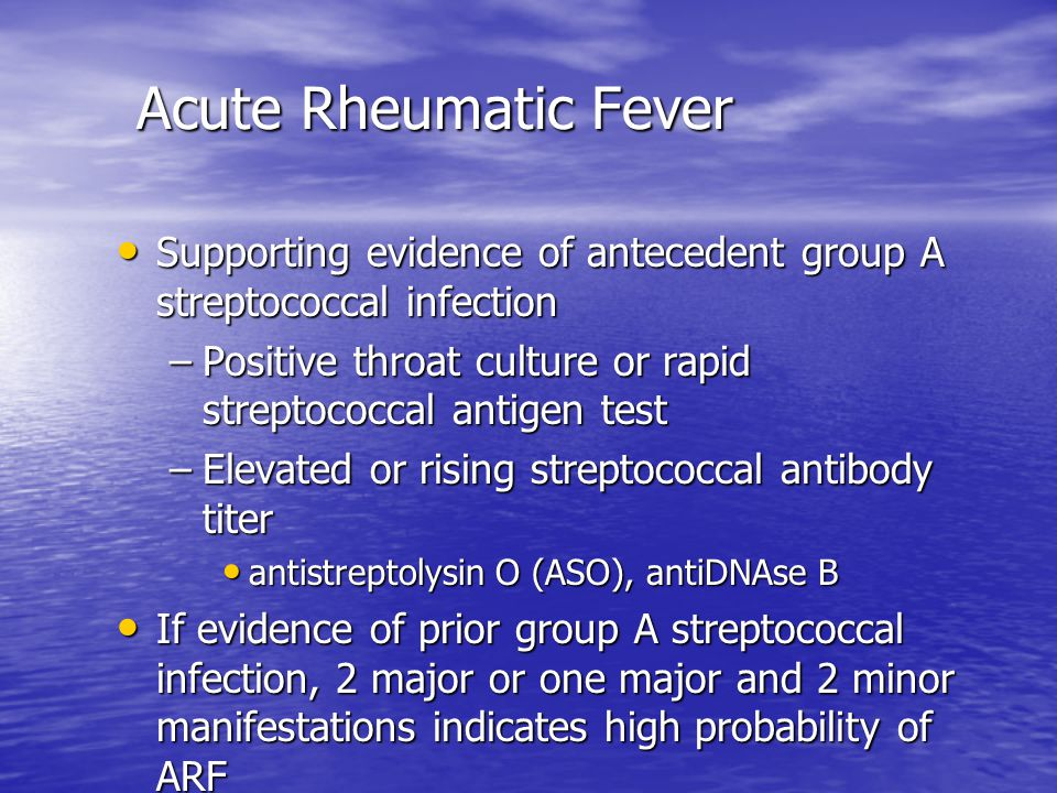 Acute Rheumatic Fever Acute Rheumatic Fever Supporting evidence of antecedent group A streptococcal infection Supporting evidence of antecedent group A streptococcal infection –Positive throat culture or rapid streptococcal antigen test –Elevated or rising streptococcal antibody titer antistreptolysin O (ASO), antiDNAse B antistreptolysin O (ASO), antiDNAse B If evidence of prior group A streptococcal infection, 2 major or one major and 2 minor manifestations indicates high probability of ARF If evidence of prior group A streptococcal infection, 2 major or one major and 2 minor manifestations indicates high probability of ARF