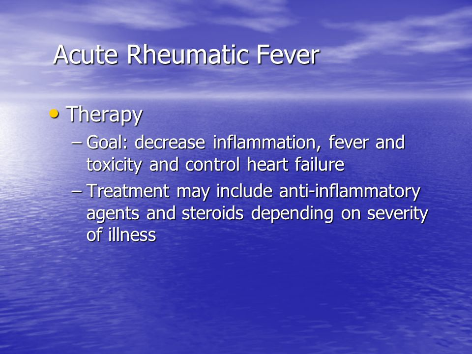 Acute Rheumatic Fever Acute Rheumatic Fever Therapy Therapy –Goal: decrease inflammation, fever and toxicity and control heart failure –Treatment may include anti-inflammatory agents and steroids depending on severity of illness