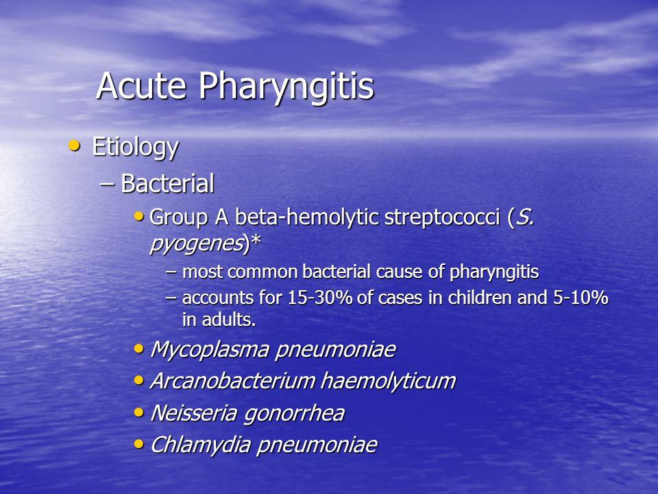 Acute Pharyngitis Acute Pharyngitis Etiology Etiology –Bacterial Group A beta-hemolytic streptococci (S.
