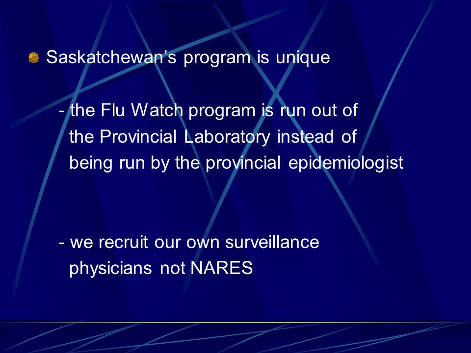 Saskatchewan's program is unique - the Flu Watch program is run out of the Provincial Laboratory instead of being run by the provincial epidemiologist - we recruit our own surveillance physicians not NARES