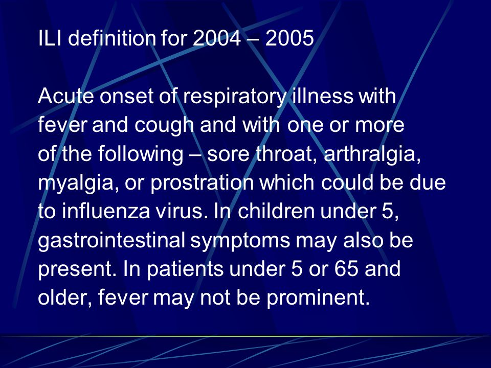 ILI definition for 2004 – 2005 Acute onset of respiratory illness with fever and cough and with one or more of the following – sore throat, arthralgia, myalgia, or prostration which could be due to influenza virus.