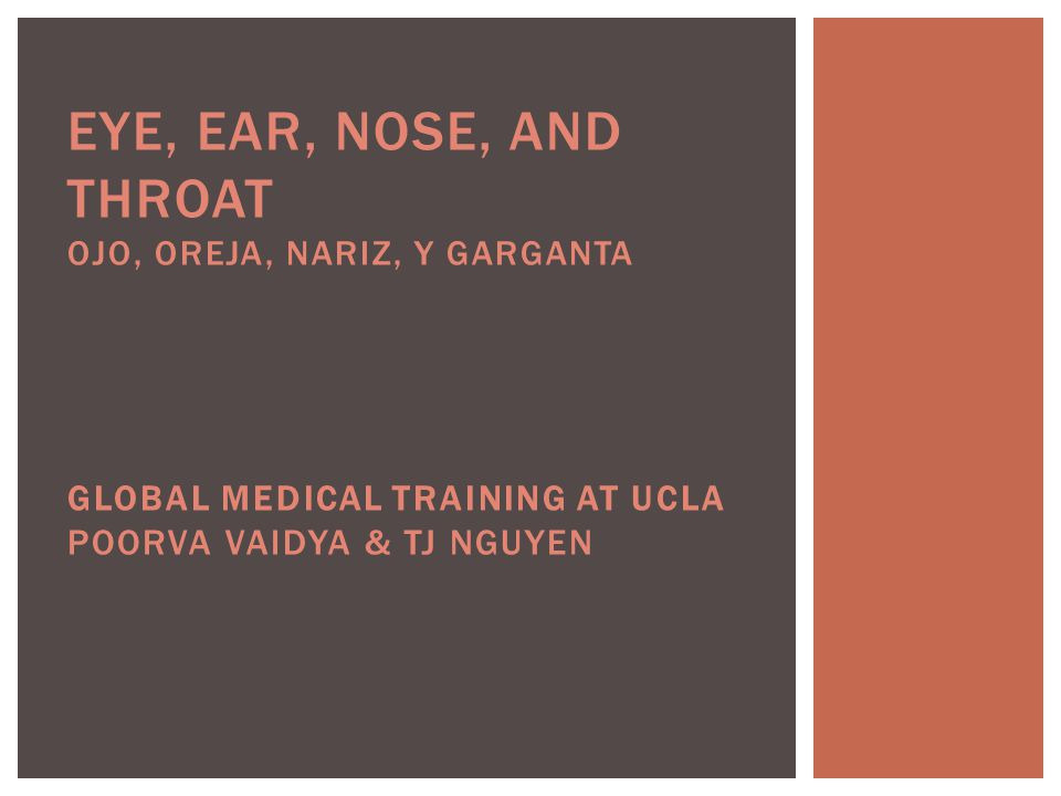 EYE, EAR, NOSE, AND THROAT OJO, OREJA, NARIZ, Y GARGANTA GLOBAL MEDICAL TRAINING AT UCLA POORVA VAIDYA & TJ NGUYEN