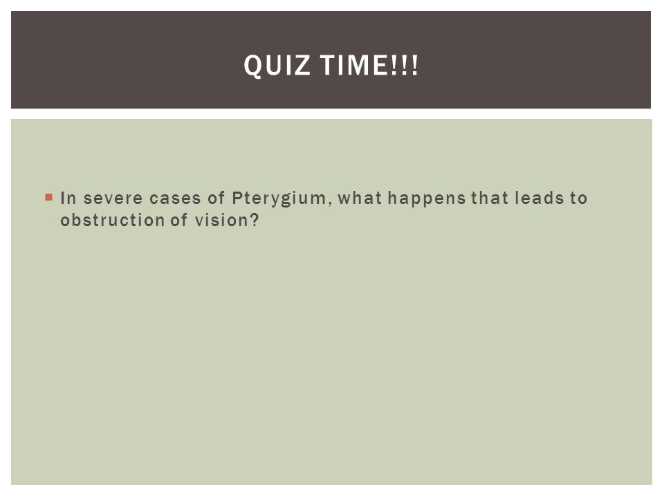  In severe cases of Pterygium, what happens that leads to obstruction of vision QUIZ TIME!!!