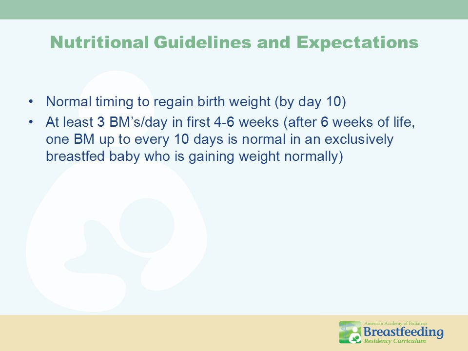 Nutritional Guidelines and Expectations Normal timing to regain birth weight (by day 10) At least 3 BM's/day in first 4-6 weeks (after 6 weeks of life