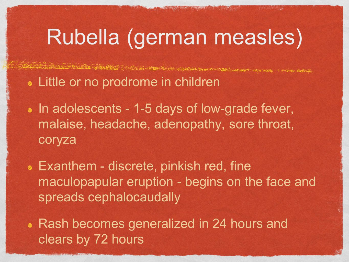 Rubella (german measles) Little or no prodrome in children In adolescents - 1-5 days of low-grade fever, malaise, headache, adenopathy, sore throat, coryza Exanthem - discrete, pinkish red, fine maculopapular eruption - begins on the face and spreads cephalocaudally Rash becomes generalized in 24 hours and clears by 72 hours