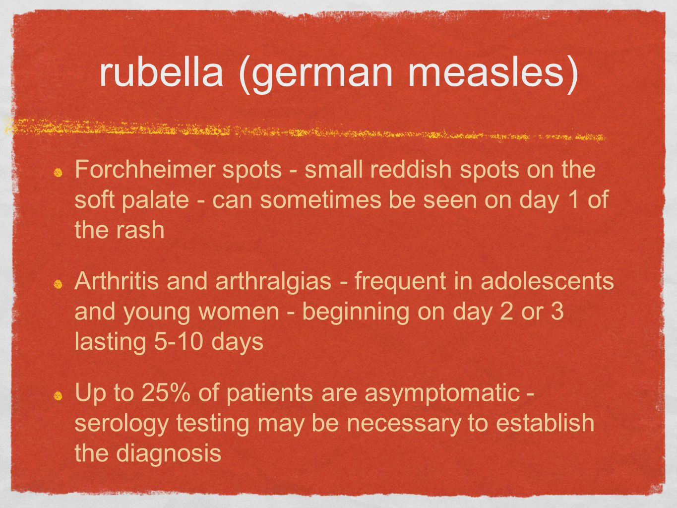 rubella (german measles) Forchheimer spots - small reddish spots on the soft palate - can sometimes be seen on day 1 of the rash Arthritis and arthralgias - frequent in adolescents and young women - beginning on day 2 or 3 lasting 5-10 days Up to 25% of patients are asymptomatic - serology testing may be necessary to establish the diagnosis
