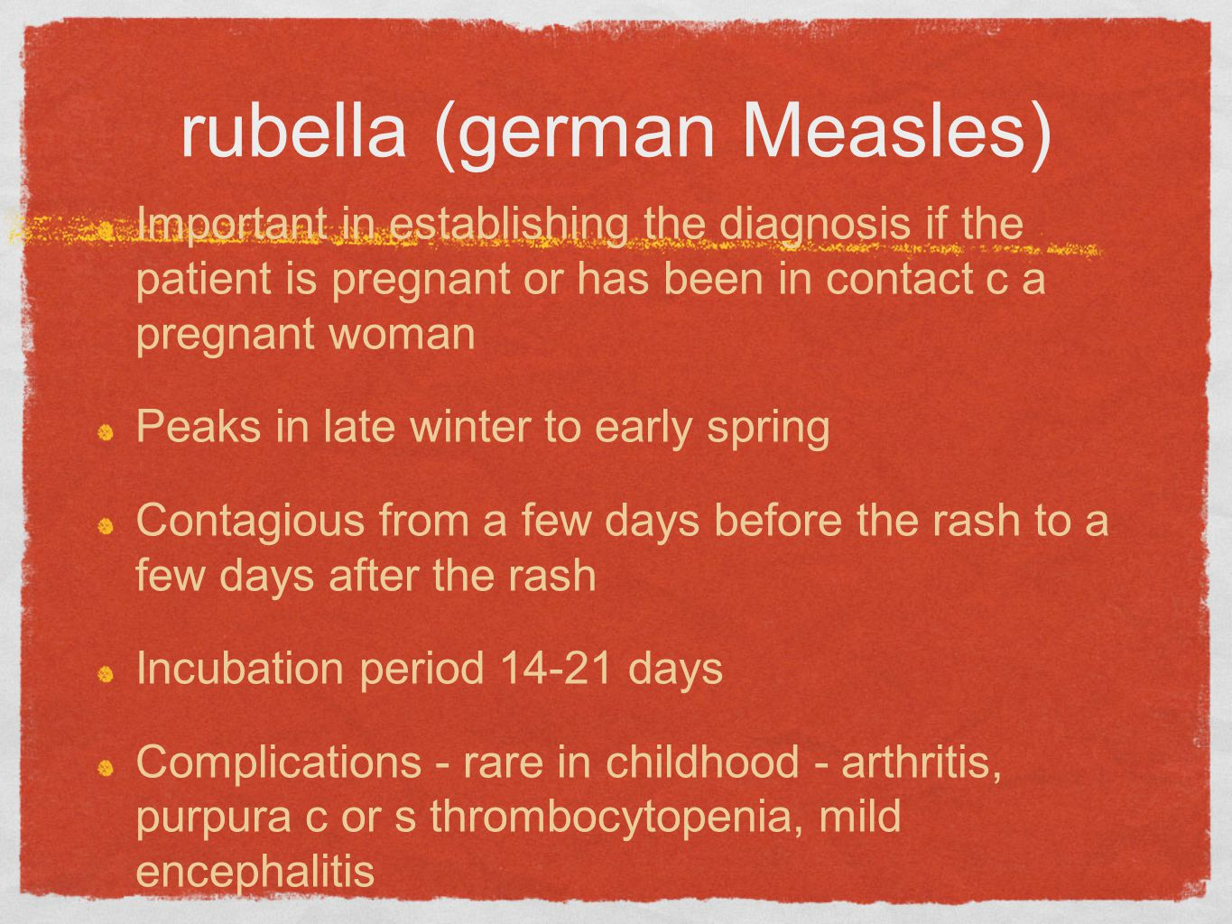 rubella (german Measles) Important in establishing the diagnosis if the patient is pregnant or has been in contact c a pregnant woman Peaks in late winter to early spring Contagious from a few days before the rash to a few days after the rash Incubation period 14-21 days Complications - rare in childhood - arthritis, purpura c or s thrombocytopenia, mild encephalitis