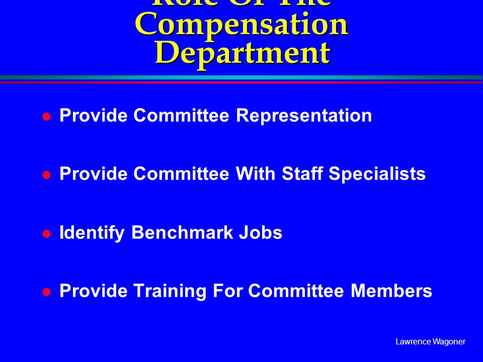 Lawrence Wagoner Role Of The Compensation Department l Provide Committee Representation l Provide Committee With Staff Specialists l Identify Benchmar