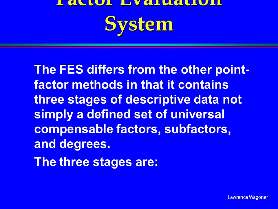 Lawrence Wagoner Factor Evaluation System The FES differs from the other point- factor methods in that it contains three stages of descriptive data no