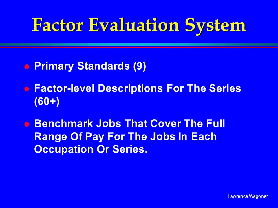 Lawrence Wagoner Factor Evaluation System l Primary Standards (9) l Factor-level Descriptions For The Series (60+) l Benchmark Jobs That Cover The Ful