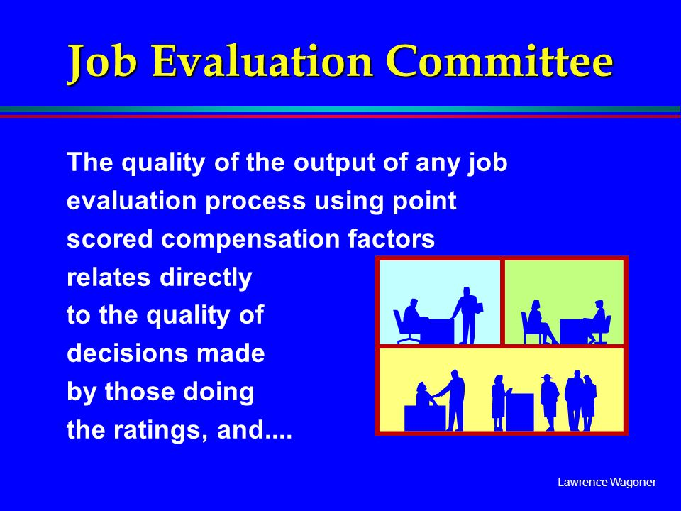 Lawrence Wagoner Job Evaluation Committee The quality of the output of any job evaluation process using point scored compensation factors relates dire