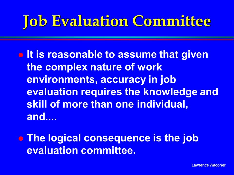 Lawrence Wagoner Job Evaluation Committee l It is reasonable to assume that given the complex nature of work environments, accuracy in job evaluation