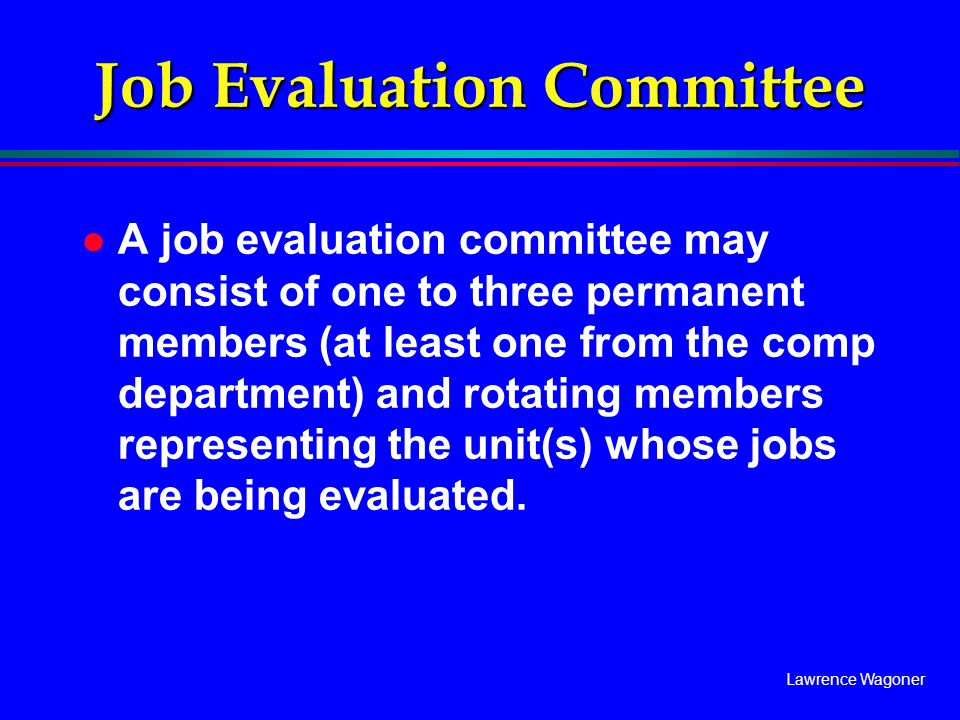 Lawrence Wagoner l A job evaluation committee may consist of one to three permanent members (at least one from the comp department) and rotating membe