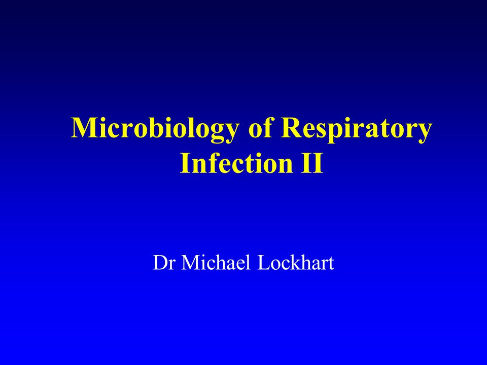 Microbiology of Respiratory Infection II Dr Michael Lockhart
