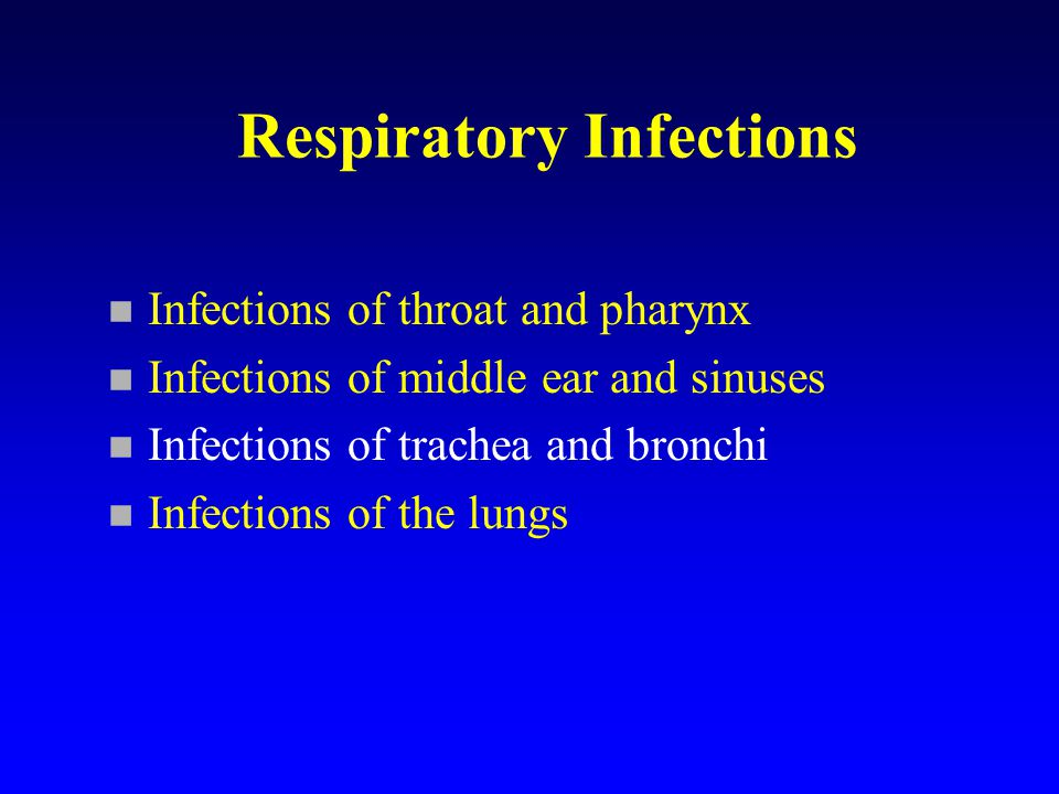 Respiratory Infections n Infections of throat and pharynx n Infections of middle ear and sinuses n Infections of trachea and bronchi n Infections of the lungs