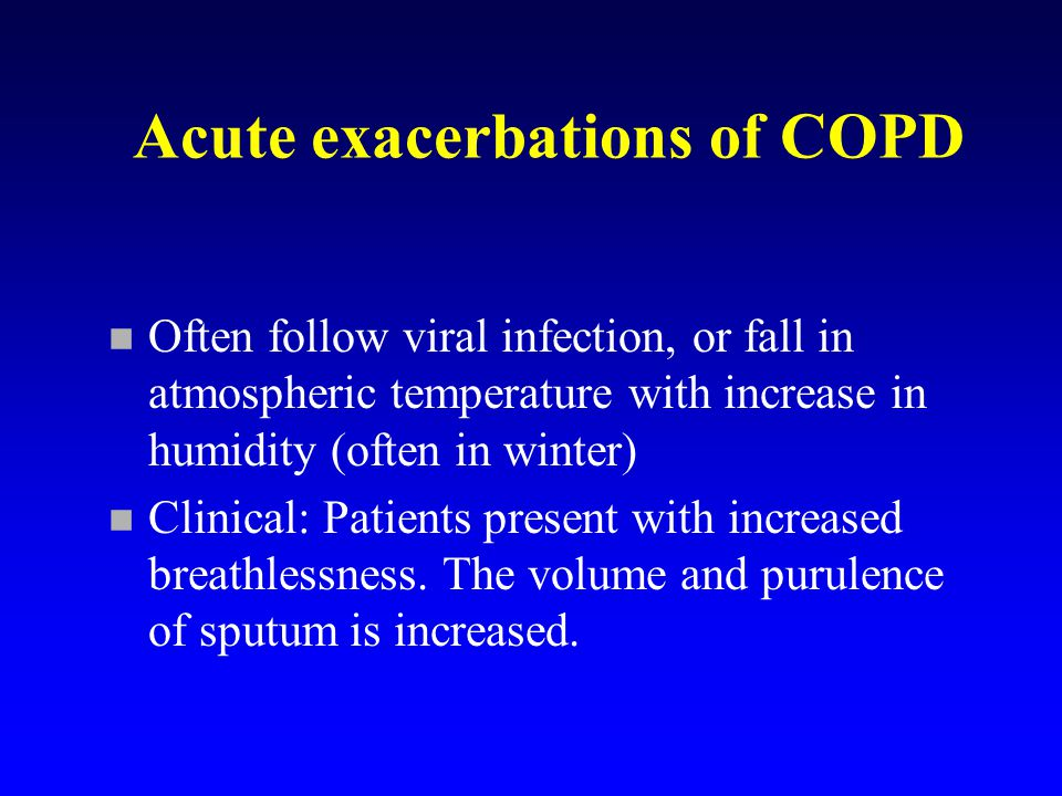 Acute exacerbations of COPD n Often follow viral infection, or fall in atmospheric temperature with increase in humidity (often in winter) n Clinical: Patients present with increased breathlessness.