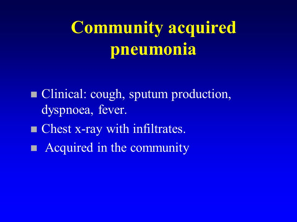 Community acquired pneumonia n Clinical: cough, sputum production, dyspnoea, fever.