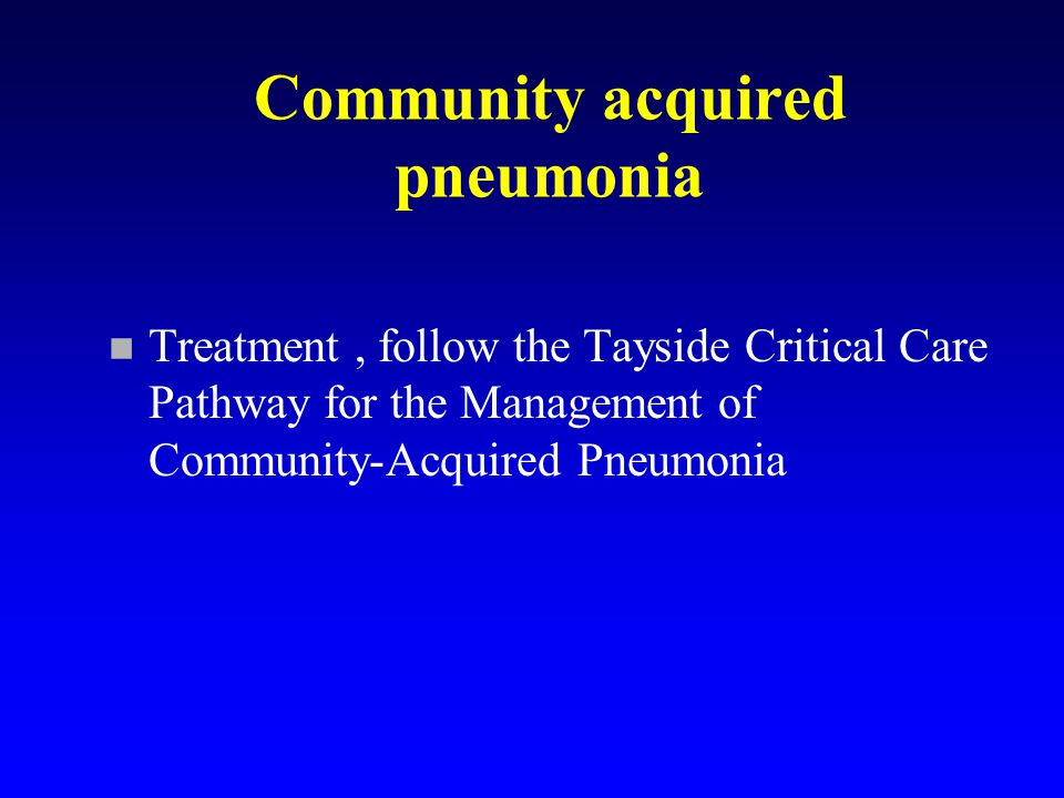 Community acquired pneumonia n Treatment, follow the Tayside Critical Care Pathway for the Management of Community-Acquired Pneumonia