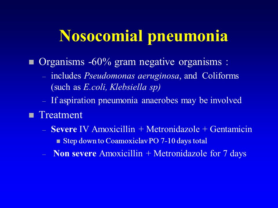 Nosocomial pneumonia n Organisms -60% gram negative organisms : – includes Pseudomonas aeruginosa, and Coliforms (such as E.coli, Klebsiella sp) – If aspiration pneumonia anaerobes may be involved n Treatment – Severe IV Amoxicillin + Metronidazole + Gentamicin n Step down to Coamoxiclav PO 7-10 days total – Non severe Amoxicillin + Metronidazole for 7 days