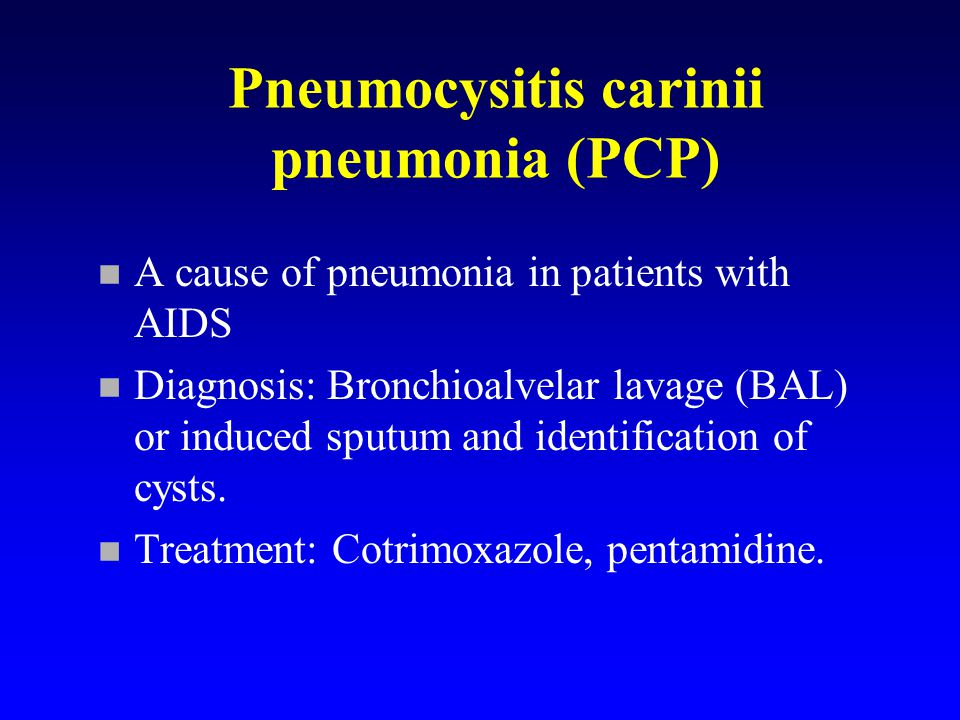 Pneumocysitis carinii pneumonia (PCP) n A cause of pneumonia in patients with AIDS n Diagnosis: Bronchioalvelar lavage (BAL) or induced sputum and identification of cysts.