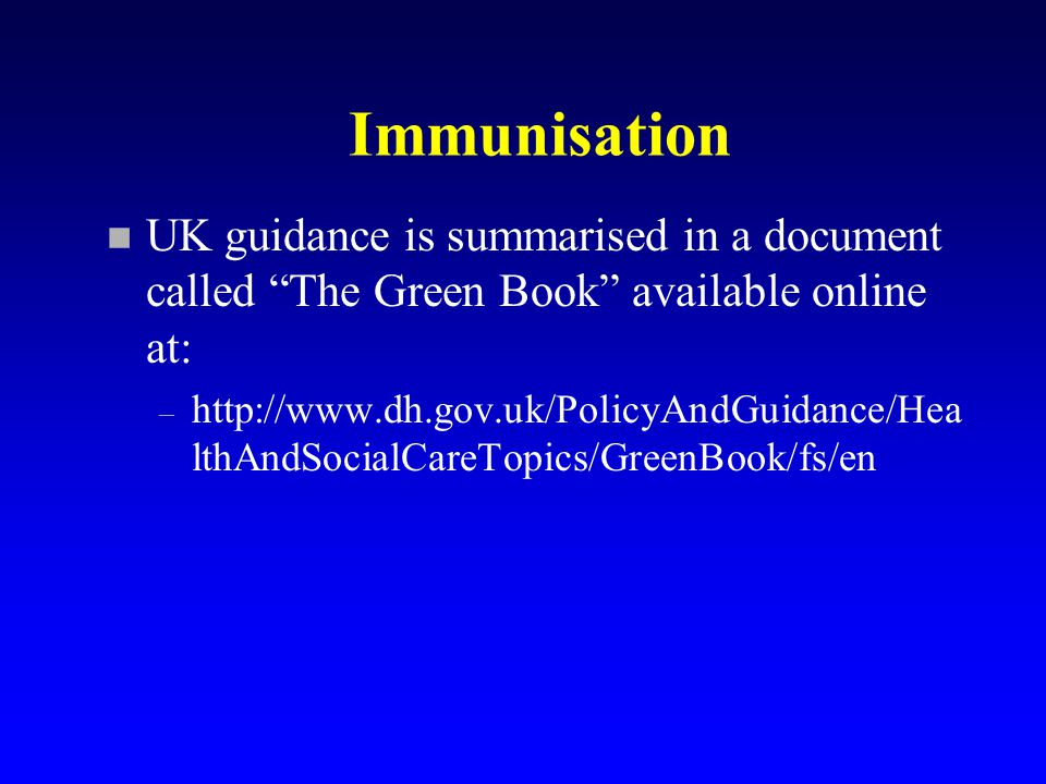 Immunisation n UK guidance is summarised in a document called The Green Book available online at: – http://www.dh.gov.uk/PolicyAndGuidance/Hea lthAndSocialCareTopics/GreenBook/fs/en