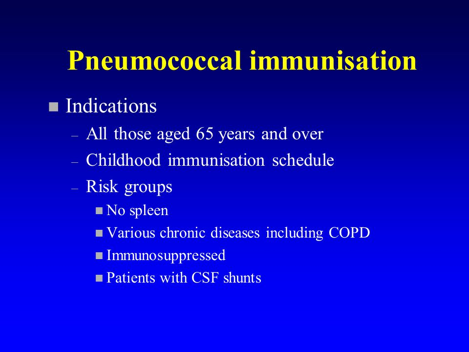 Pneumococcal immunisation n Indications – All those aged 65 years and over – Childhood immunisation schedule – Risk groups n No spleen n Various chronic diseases including COPD n Immunosuppressed n Patients with CSF shunts