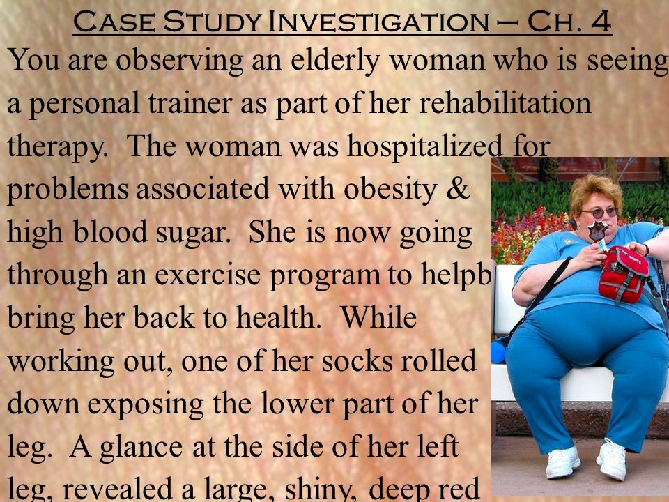 Case Study Investigation – Ch. 4 You are observing an elderly woman who is seeing a personal trainer as part of her rehabilitation therapy. The woman