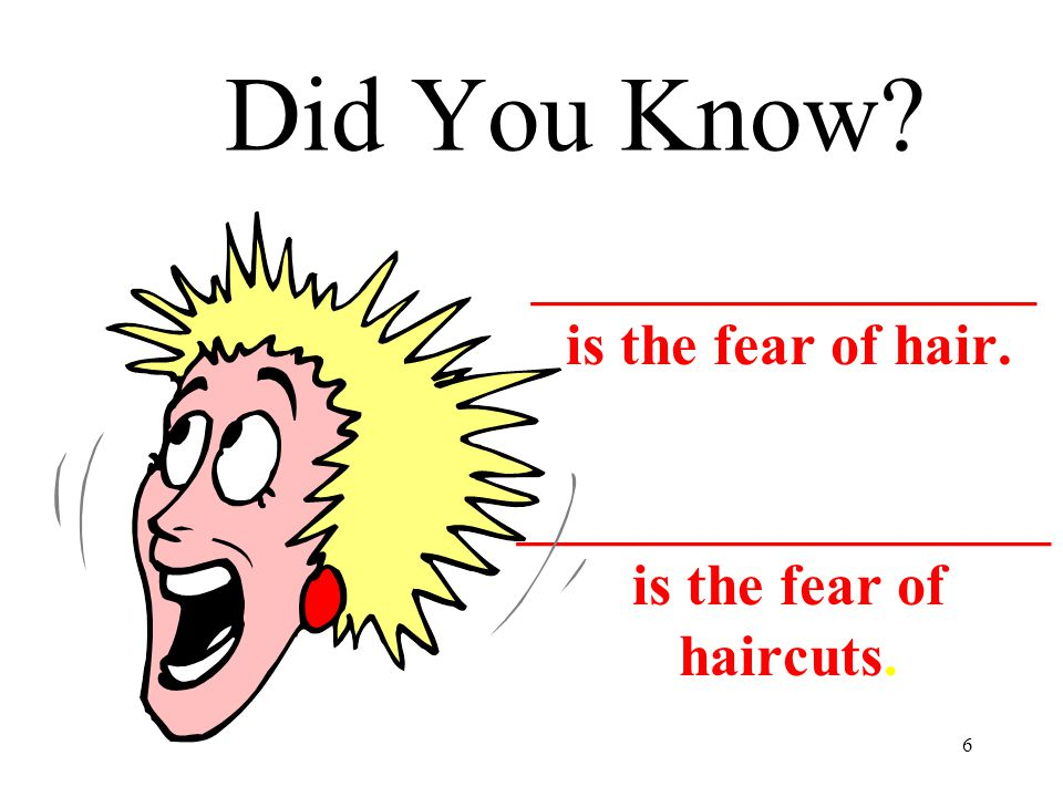 6 Did You Know? _________________ is the fear of hair. __________________ is the fear of haircuts.