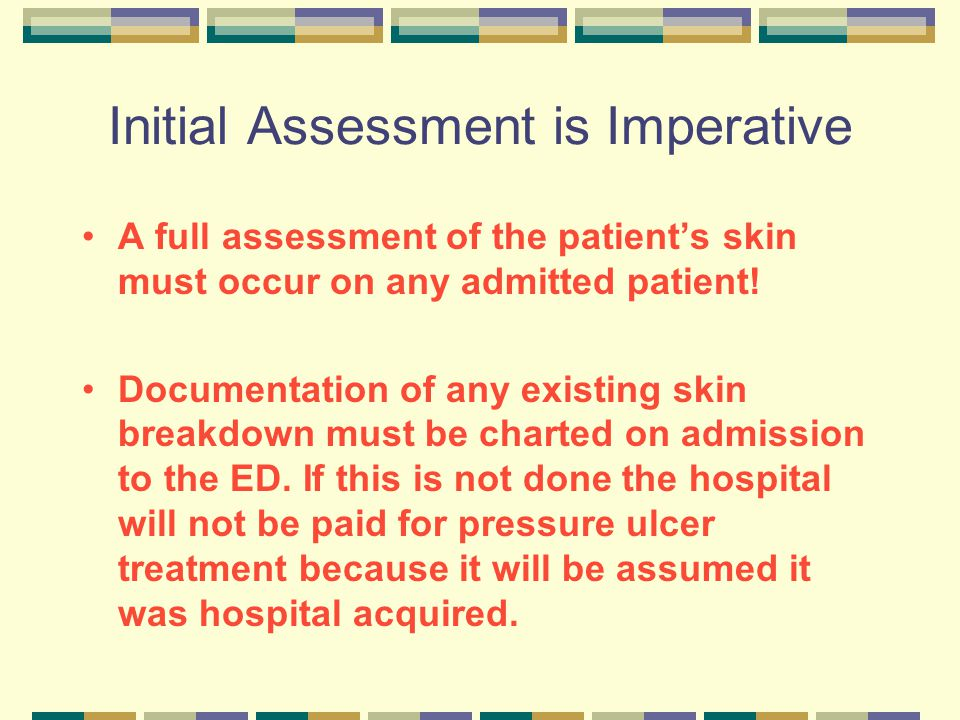 Initial Assessment is Imperative A full assessment of the patient's skin must occur on any admitted patient! Documentation of any existing skin breakd