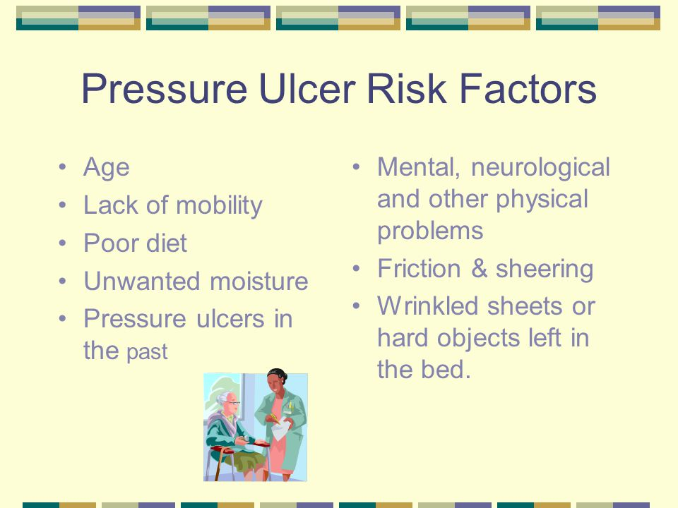 Pressure Ulcer Risk Factors Age Lack of mobility Poor diet Unwanted moisture Pressure ulcers in the past Mental, neurological and other physical probl