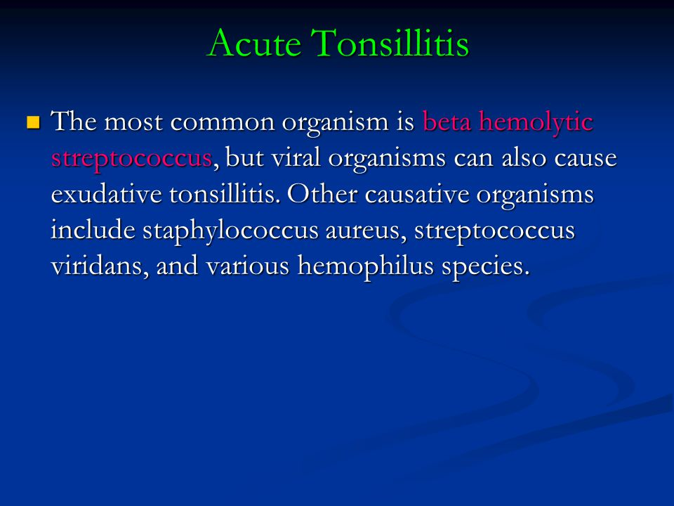 Acute Tonsillitis The most common organism is beta hemolytic streptococcus, but viral organisms can also cause exudative tonsillitis.
