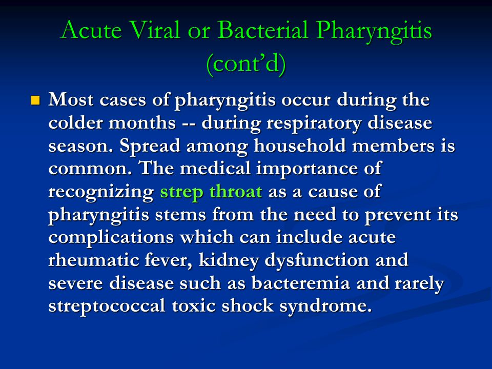 Acute Viral or Bacterial Pharyngitis (cont'd) Most cases of pharyngitis occur during the colder months -- during respiratory disease season.