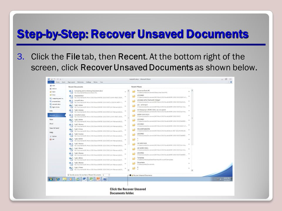 Step-by-Step: Recover Unsaved Documents 3.Click the File tab, then Recent. At the bottom right of the screen, click Recover Unsaved Documents as shown