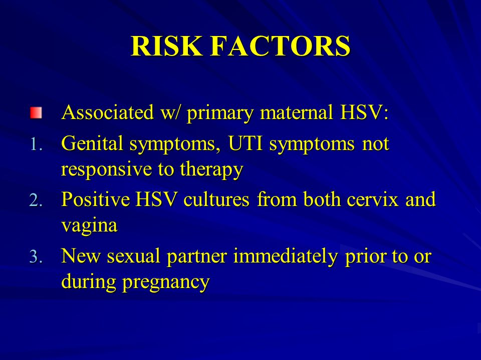 RISK FACTORS Associated w/ primary maternal HSV: 1. Genital symptoms, UTI symptoms not responsive to therapy 2. Positive HSV cultures from both cervix