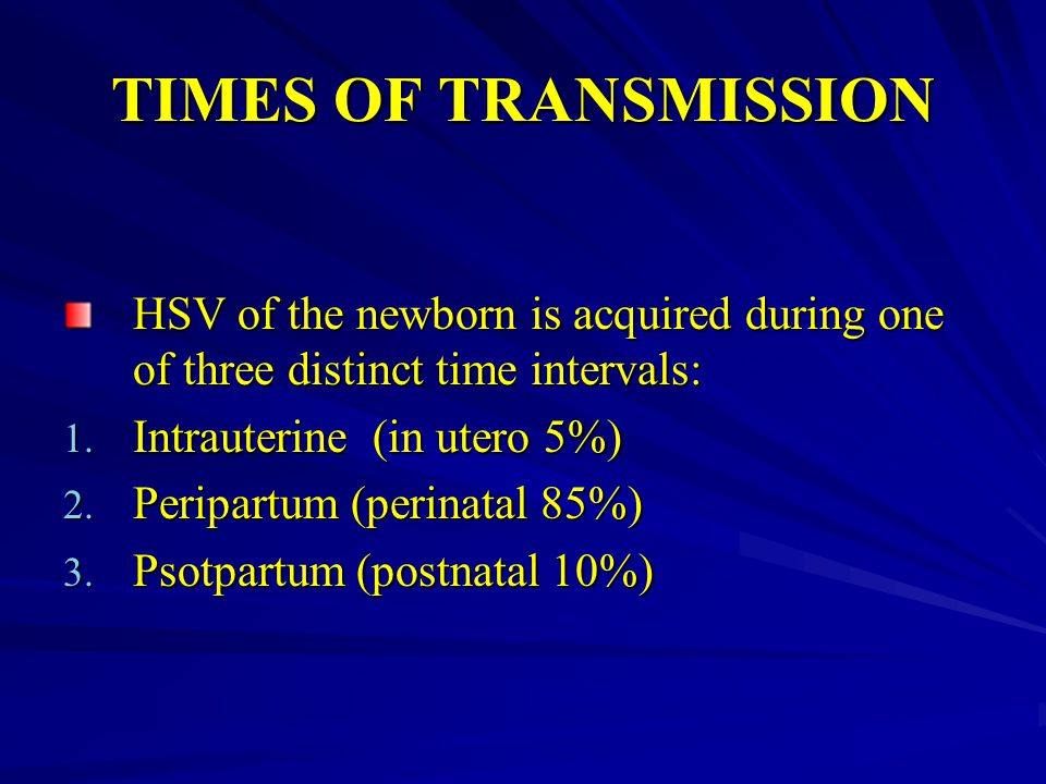 TIMES OF TRANSMISSION HSV of the newborn is acquired during one of three distinct time intervals: 1. Intrauterine (in utero 5%) 2. Peripartum (perinat
