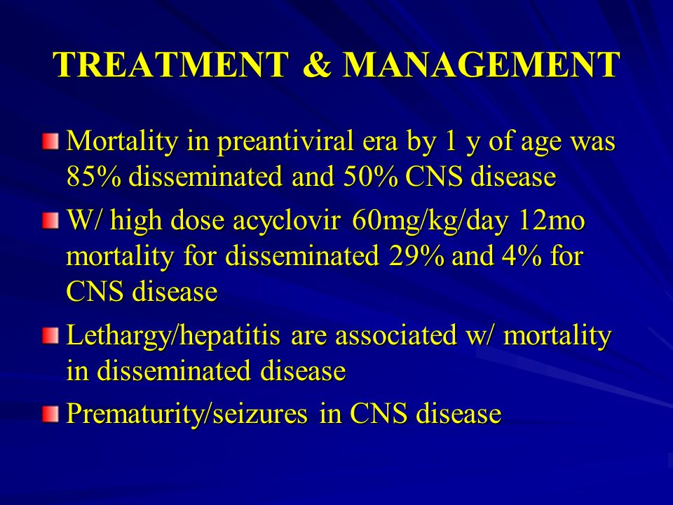 TREATMENT & MANAGEMENT Mortality in preantiviral era by 1 y of age was 85% disseminated and 50% CNS disease W/ high dose acyclovir 60mg/kg/day 12mo mo