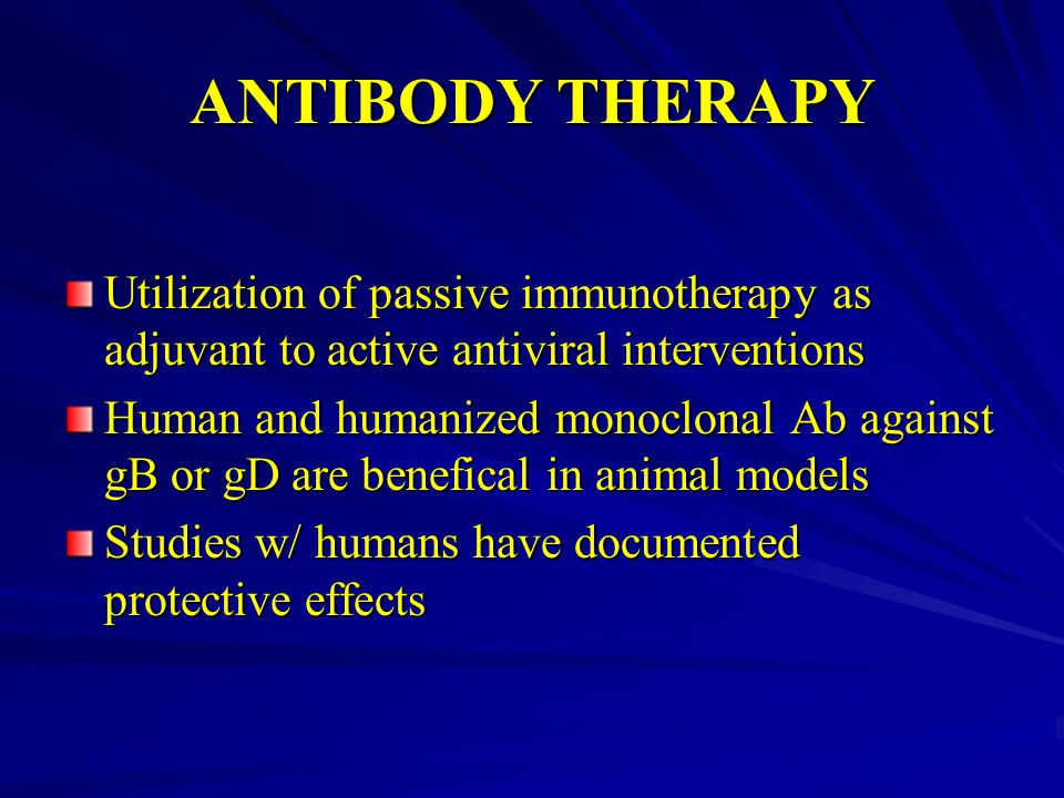 ANTIBODY THERAPY Utilization of passive immunotherapy as adjuvant to active antiviral interventions Human and humanized monoclonal Ab against gB or gD