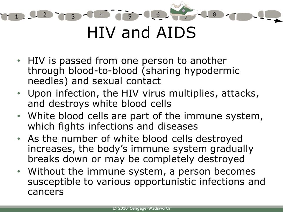 © 2010 Cengage-Wadsworth 1 2 3 4 5 6 7 8 HIV and AIDS HIV is passed from one person to another through blood-to-blood (sharing hypodermic needles) and