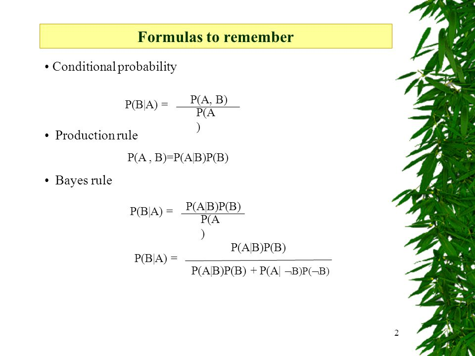 2 Conditional probability Production rule P(A, B)=P(A|B)P(B) Bayes rule Formulas to remember P(A ) P(A|B)P(B) P(B|A) = P(A ) P(A, B) P(B|A) = P(A|B)P(