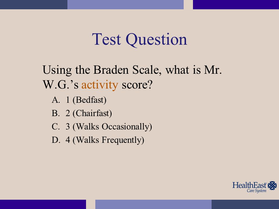 Test Question Using the Braden Scale, what is Mr. W.G.'s activity score? A.1 (Bedfast) B.2 (Chairfast) C.3 (Walks Occasionally) D.4 (Walks Frequently)