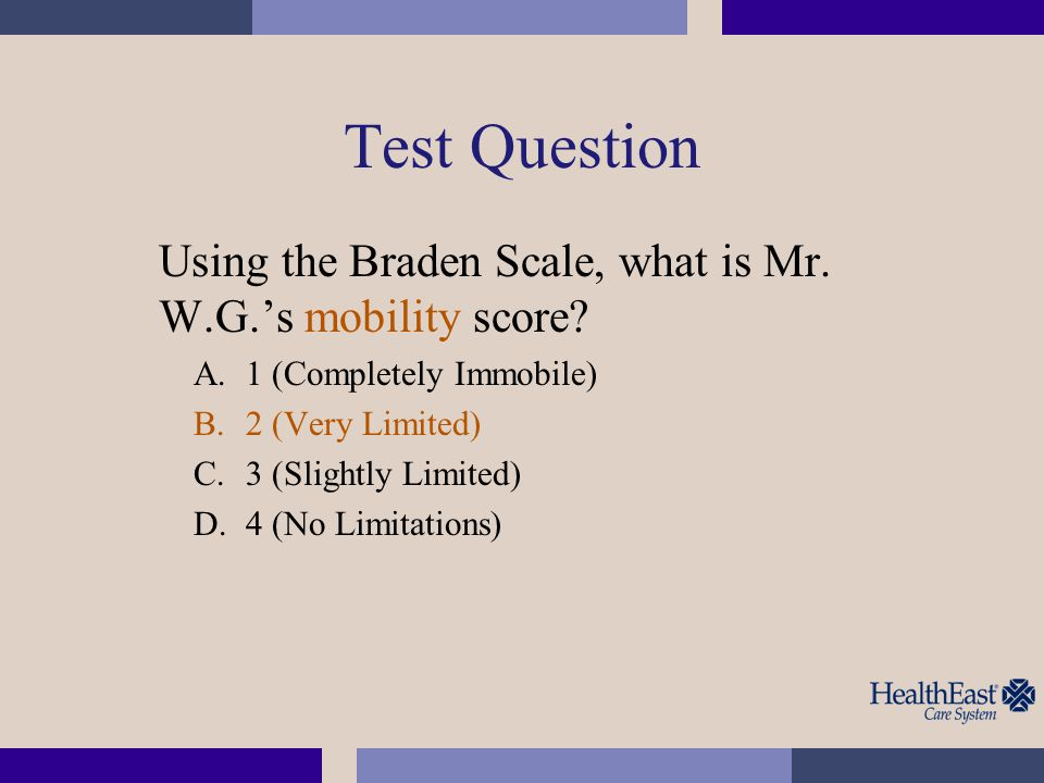 Test Question Using the Braden Scale, what is Mr. W.G.'s mobility score? A.1 (Completely Immobile) B.2 (Very Limited) C.3 (Slightly Limited) D.4 (No L