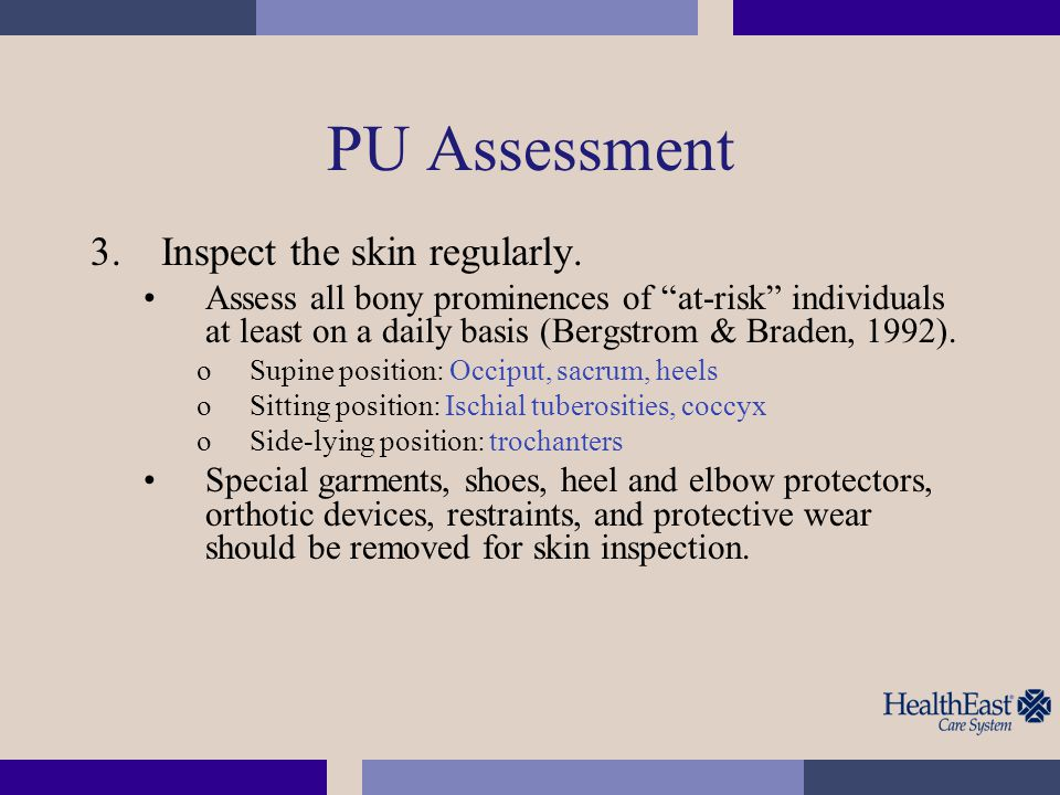"""PU Assessment 3.Inspect the skin regularly. Assess all bony prominences of """"at-risk"""" individuals at least on a daily basis (Bergstrom & Braden, 1992)."""