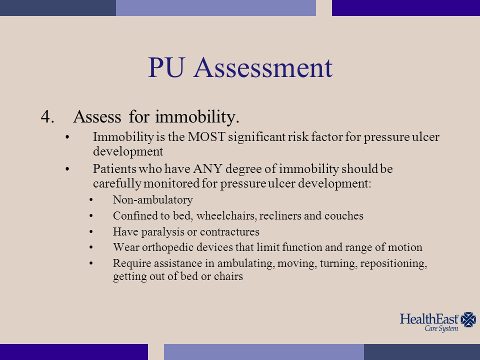 PU Assessment 4.Assess for immobility. Immobility is the MOST significant risk factor for pressure ulcer development Patients who have ANY degree of i