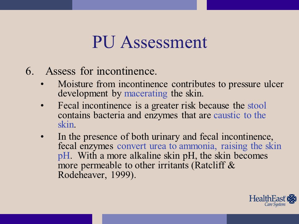 PU Assessment 6.Assess for incontinence. Moisture from incontinence contributes to pressure ulcer development by macerating the skin. Fecal incontinen
