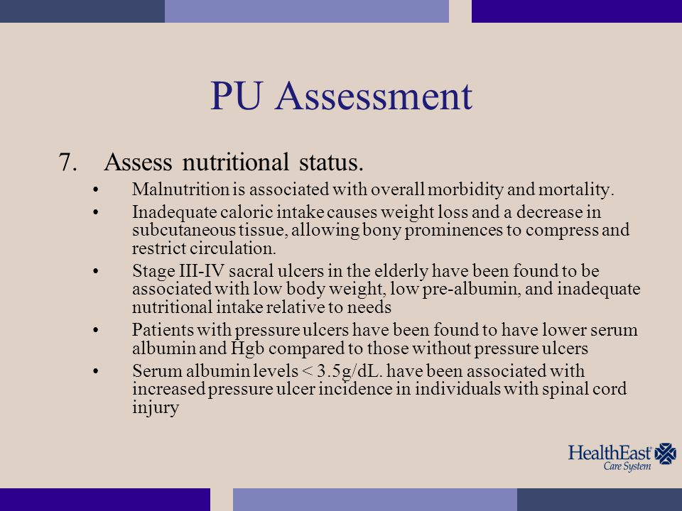 PU Assessment 7.Assess nutritional status. Malnutrition is associated with overall morbidity and mortality. Inadequate caloric intake causes weight lo