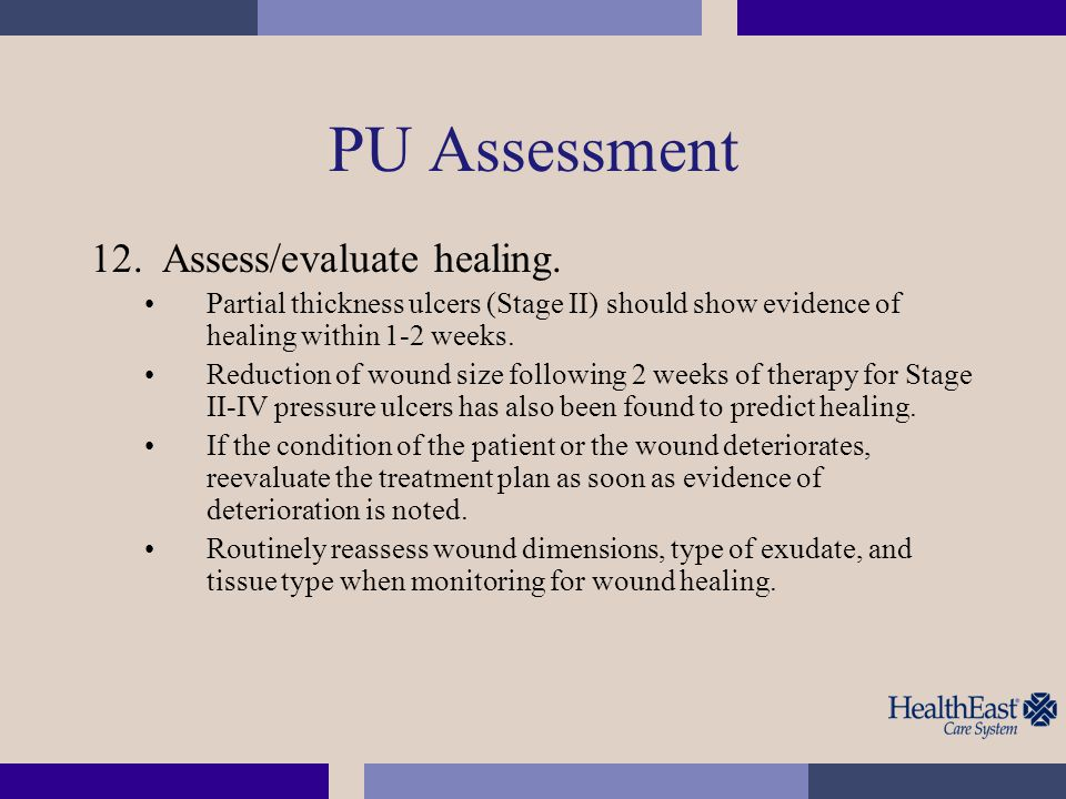 PU Assessment 12.Assess/evaluate healing. Partial thickness ulcers (Stage II) should show evidence of healing within 1-2 weeks. Reduction of wound siz